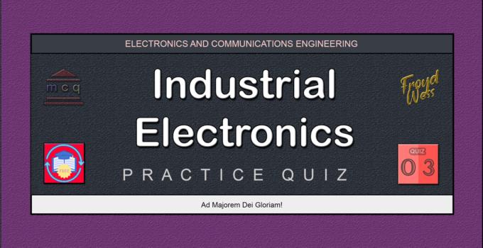 Industrial Electronics Practice Quiz 03